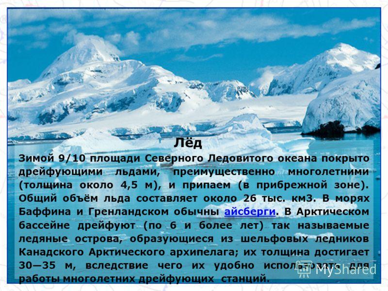 Лёд Зимой 9/10 площади Северного Ледовитого океана покрыто дрейфующими льдами, преимущественно многолетними (толщина около 4,5 м), и припаем (в прибрежной зоне). Общий объём льда составляет около 26 тыс. км3. В морях Баффина и Гренландском обычны айс