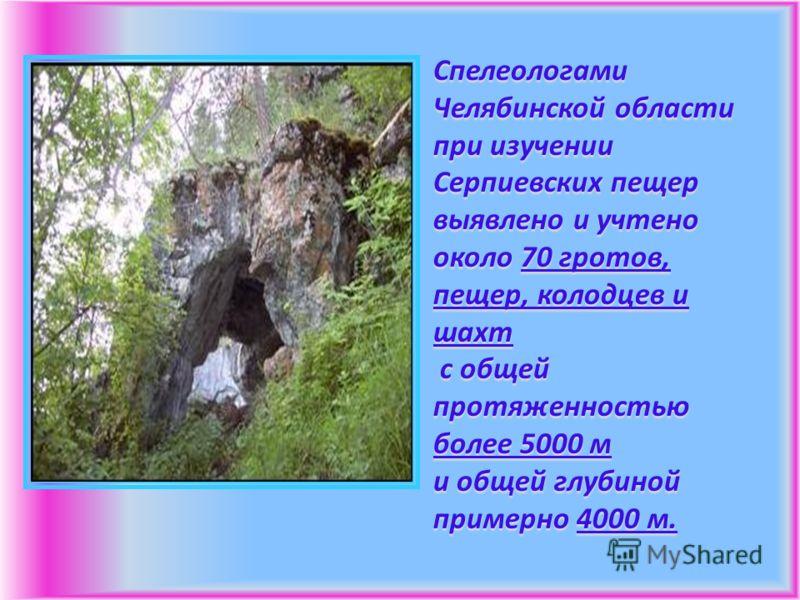 Спелеологами Челябинской области при изучении Серпиевских пещер выявлено и учтено около 70 гротов, пещер, колодцев и шахт с общей протяженностью более 5000 м и общей глубиной примерно 4000 м.
