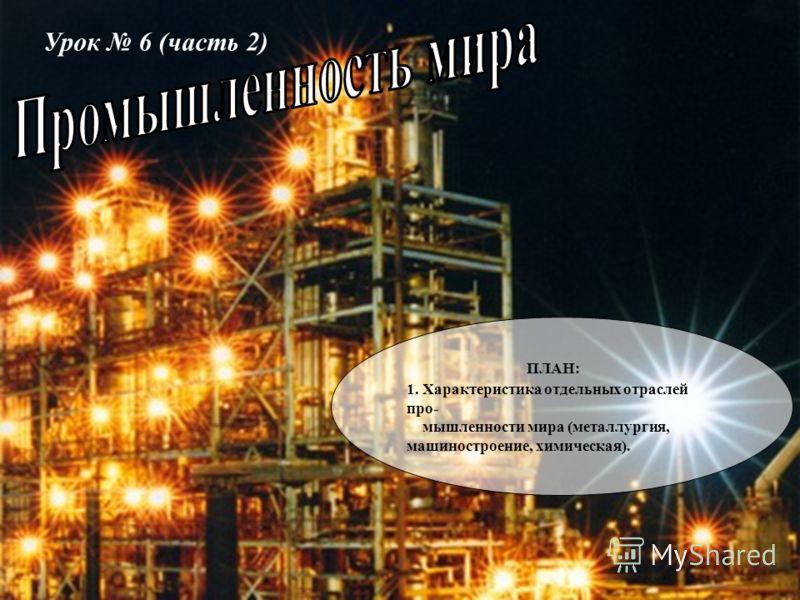 Урок 6 (часть 2) ПЛАН: 1. Характеристика отдельных отраслей про- мышленности мира (металлургия, машиностроение, химическая).