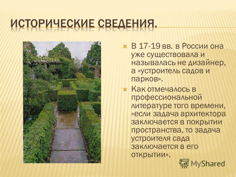 В 17-19 вв. в России она уже существовала и называлась не дизайнер, а «устроитель садов и парков». Как отмечалось в профессиональной литературе того времени, «если задача архитектора заключается в покрытии пространства, то задача устроителя сада закл