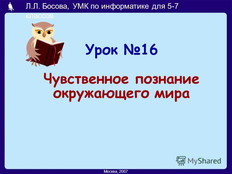 Л.Л. Босова, УМК по информатике для 5-7 классов Москва, 2007 Урок 16 Чувственное познание окружающего мира