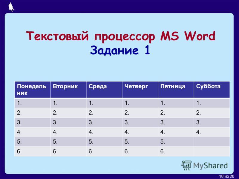 18 из 20 Текстовый процессор MS Word Задание 1 Понедель ник ВторникСредаЧетвергПятницаСуббота 1. 2. 3. 4. 5. 6.