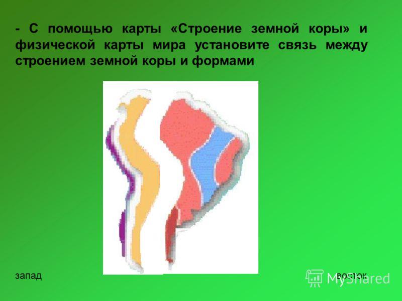 - С помощью карты «Строение земной коры» и физической карты мира установите связь между строением земной коры и формами западвосток