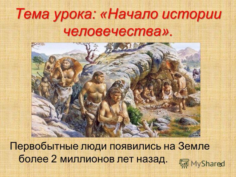 Тема урока: «Начало истории человечества». Первобытные люди появились на Земле более 2 миллионов лет назад. 5