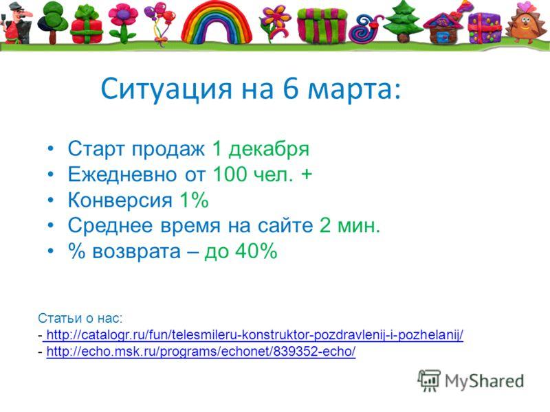Ситуация на 6 марта: Старт продаж 1 декабря Ежедневно от 100 чел. + Конверсия 1% Среднее время на сайте 2 мин. % возврата – до 40% Статьи о нас: - http://catalogr.ru/fun/telesmileru-konstruktor-pozdravlenij-i-pozhelanij/ http://catalogr.ru/fun/telesm
