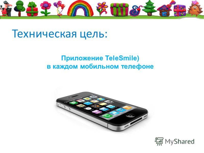 Техническая цель: Приложение TeleSmile) в каждом мобильном телефоне
