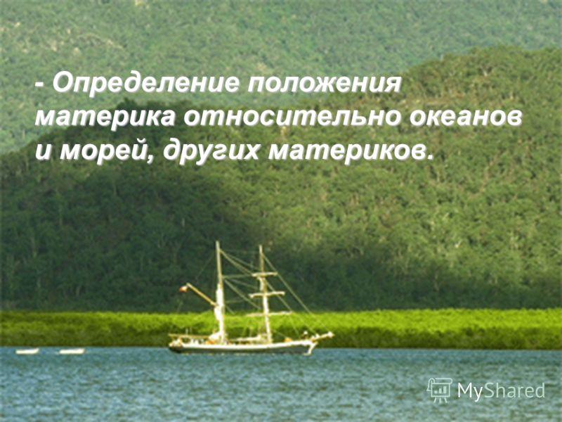 - Определение положения материка относительно океанов и морей, других материков.