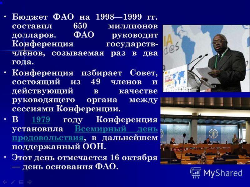 Бюджет ФАО на 19981999 гг. составил 650 миллионов долларов. ФАО руководит Конференция государств- членов, созываемая раз в два года. Конференция избирает Совет, состоящий из 49 членов и действующий в качестве руководящего органа между сессиями Конфер