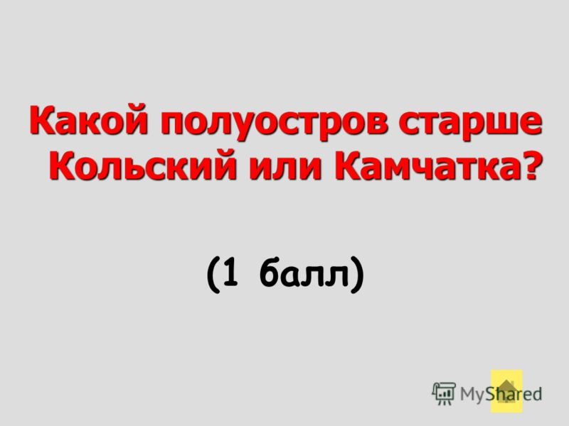Какой полуостров старше Кольский или Камчатка? (1 балл)