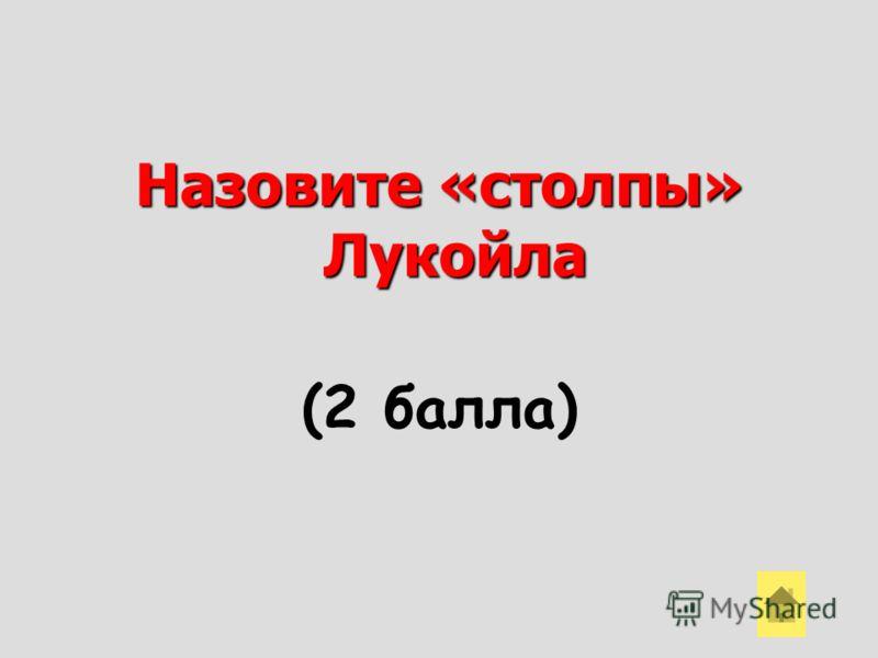 Назовите «столпы» Лукойла (2 балла)