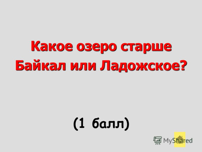Какое озеро старше Байкал или Ладожское? (1 балл)