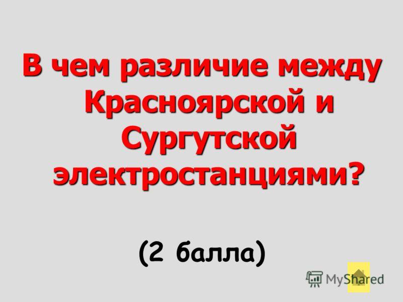 В чем различие между Красноярской и Сургутской электростанциями? (2 балла)