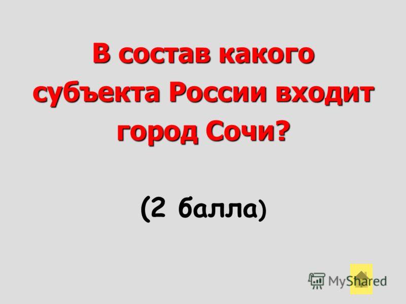 В состав какого субъекта России входит город Сочи? (2 балла )