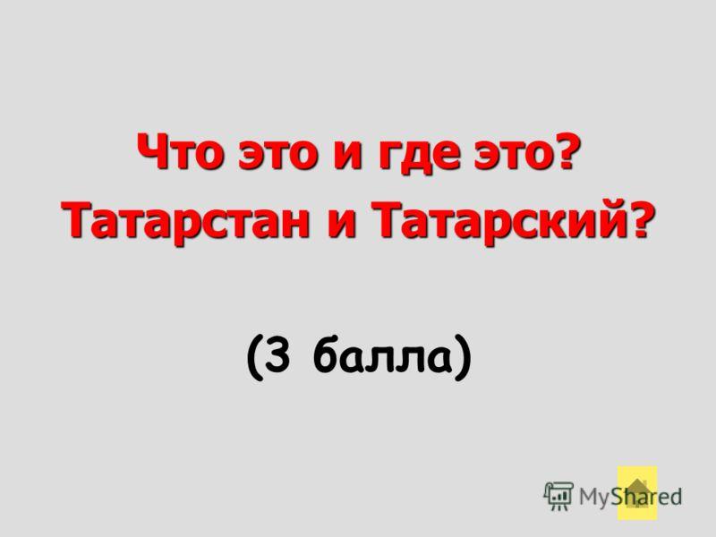 Что это и где это? Татарстан и Татарский? (3 балла)