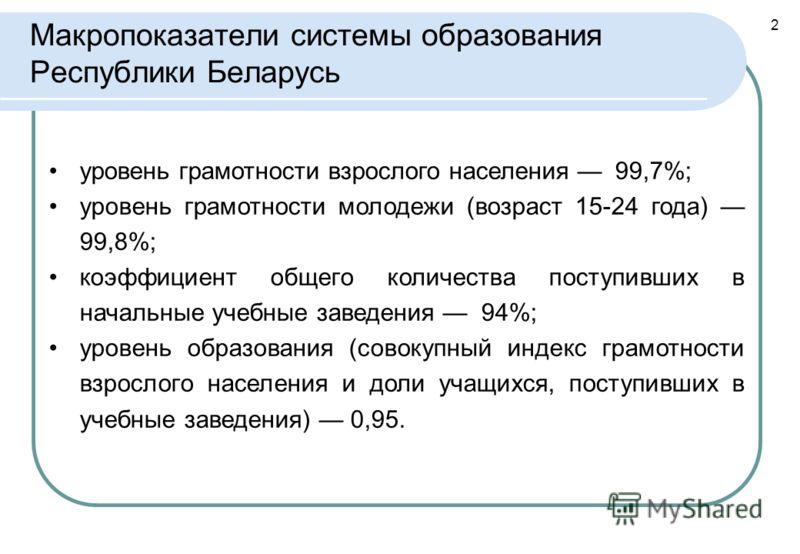 2 Макропоказатели системы образования Республики Беларусь уровень грамотности взрослого населения 99,7%; уровень грамотности молодежи (возраст 15-24 года) 99,8%; коэффициент общего количества поступивших в начальные учебные заведения 94%; уровень обр