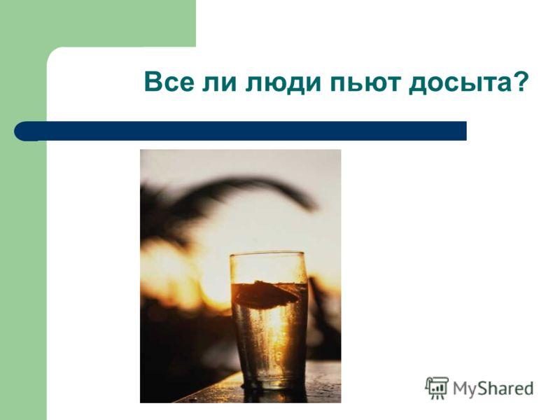 Все ли люди пьют досыта?