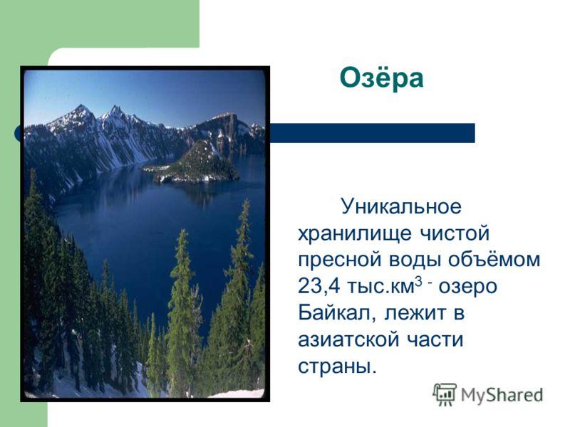 Озёра Уникальное хранилище чистой пресной воды объёмом 23,4 тыс.км 3 - озеро Байкал, лежит в азиатской части страны.