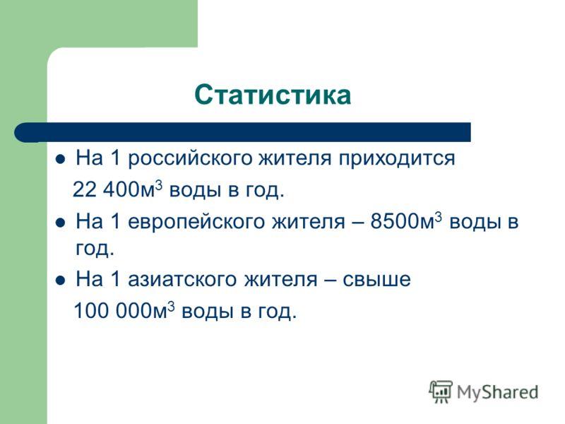 Статистика На 1 российского жителя приходится 22 400м 3 воды в год. На 1 европейского жителя – 8500м 3 воды в год. На 1 азиатского жителя – свыше 100 000м 3 воды в год.