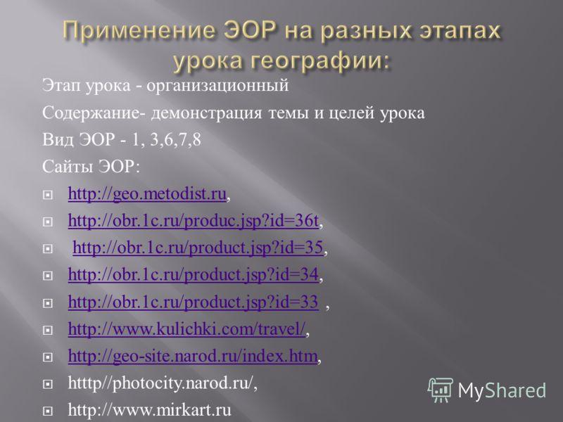Этап урока - организационный Содержание - демонстрация темы и целей урока Вид ЭОР - 1, 3,6,7,8 Сайты ЭОР : http://geo.metodist.ru, http://geo.metodist.ru http://obr.1c.ru/produc.jsp?id=36t, http://obr.1c.ru/produc.jsp?id=36t http://obr.1c.ru/product.