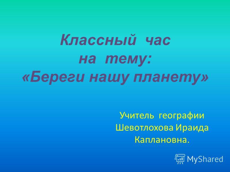 Классный час на тему: «Береги нашу планету» Учитель географии Шевотлохова Ираида Каплановна.