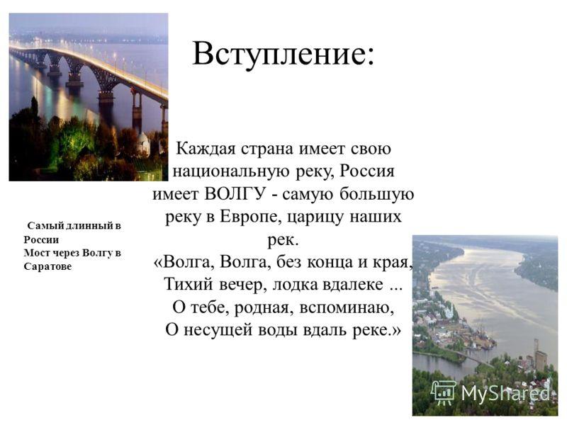 Вступление: Каждая страна имеет свою национальную реку, Россия имеет ВОЛГУ - самую большую реку в Европе, царицу наших рек. «Волга, Волга, без конца и края, Тихий вечер, лодка вдалеке... О тебе, родная, вспоминаю, О несущей воды вдаль реке.» Самый дл