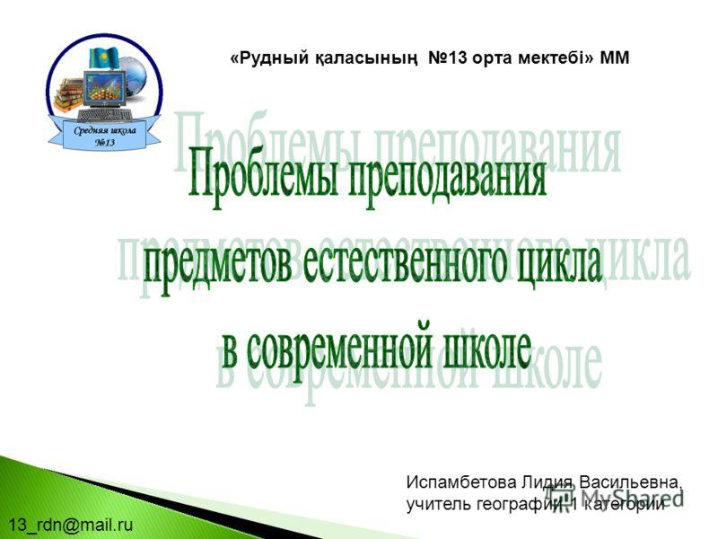 13_rdn@mail.ru Испамбетова Лидия Васильевна, учитель географии 1 категории «Рудный қаласының 13 орта мектебі» ММ