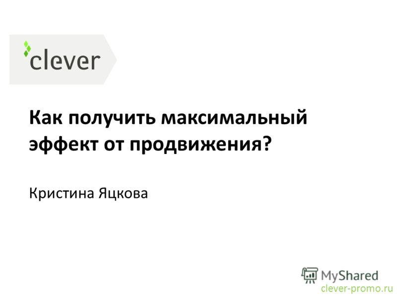 Как получить максимальный эффект от продвижения? Кристина Яцкова clever-promo.ru