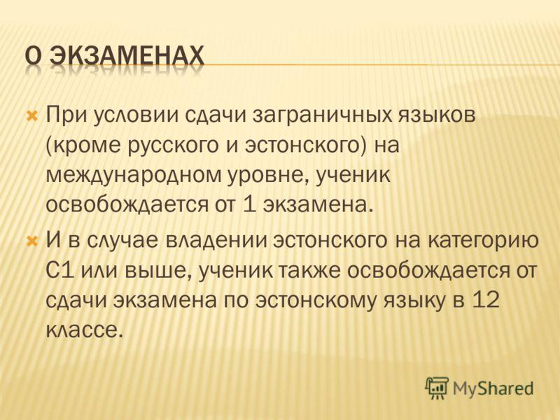 При условии сдачи заграничных языков (кроме русского и эстонского) на международном уровне, ученик освобождается от 1 экзамена. И в случае владении эстонского на категорию С1 или выше, ученик также освобождается от сдачи экзамена по эстонскому языку