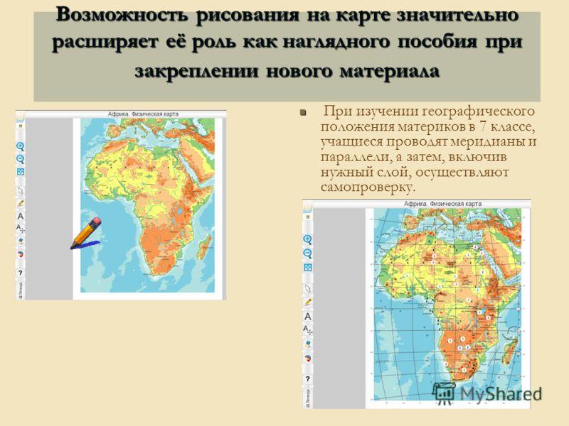 Возможность рисования на карте значительно расширяет её роль как наглядного пособия при закреплении нового материала При изучении географического положения материков в 7 классе, учащиеся проводят меридианы и параллели, а затем, включив нужный слой, о