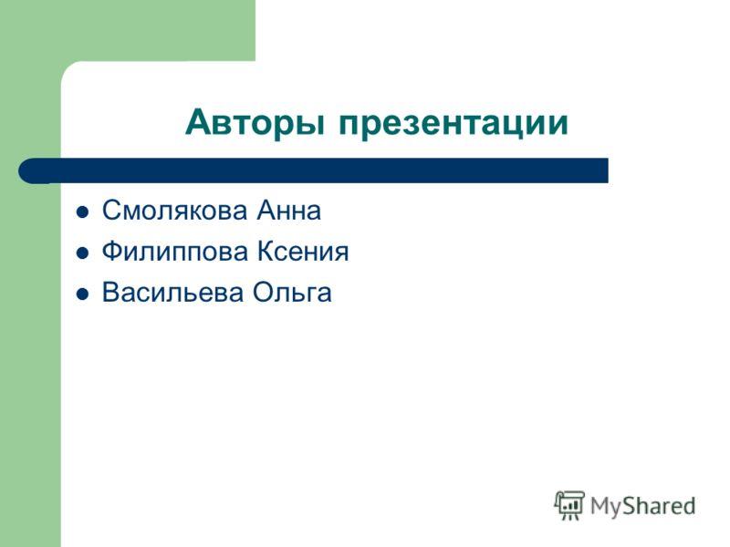 Авторы презентации Смолякова Анна Филиппова Ксения Васильева Ольга