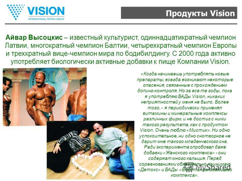 Продукты Vision Айвар Высоцкис – известный культурист, одиннадцатикратный чемпион Латвии, многократный чемпион Балтии, четырехкратный чемпион Европы и трехкратный вице-чемпион мира по бодибилдингу. С 2000 года активно употребляет биологически активны