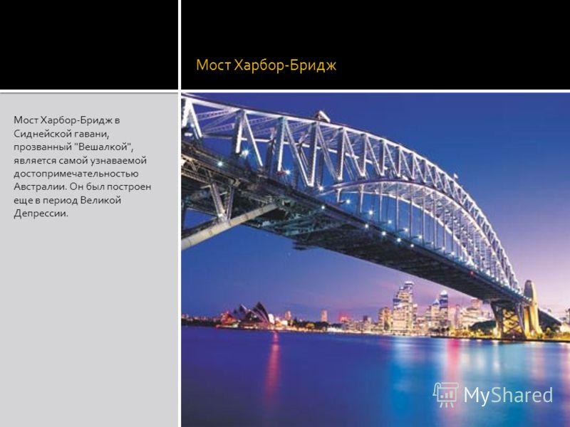 Мост Харбор-Бридж Мост Харбор-Бридж в Сиднейской гавани, прозванный Вешалкой, является самой узнаваемой достопримечательностью Австралии. Он был построен еще в период Великой Депрессии.