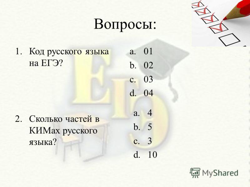 Вопросы: 1.Код русского языка на ЕГЭ? 2.Сколько частей в КИМах русского языка? a.01 b.02 c.03 d.04 a.4 b.5 c.3 d.10