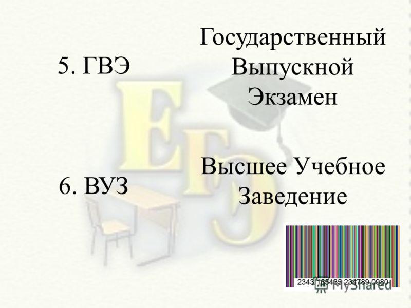 5. ГВЭ 6. ВУЗ Государственный Выпускной Экзамен Высшее Учебное Заведение