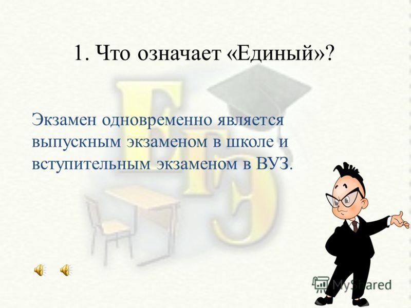 1. Что означает «Единый»? Экзамен одновременно является выпускным экзаменом в школе и вступительным экзаменом в ВУЗ.