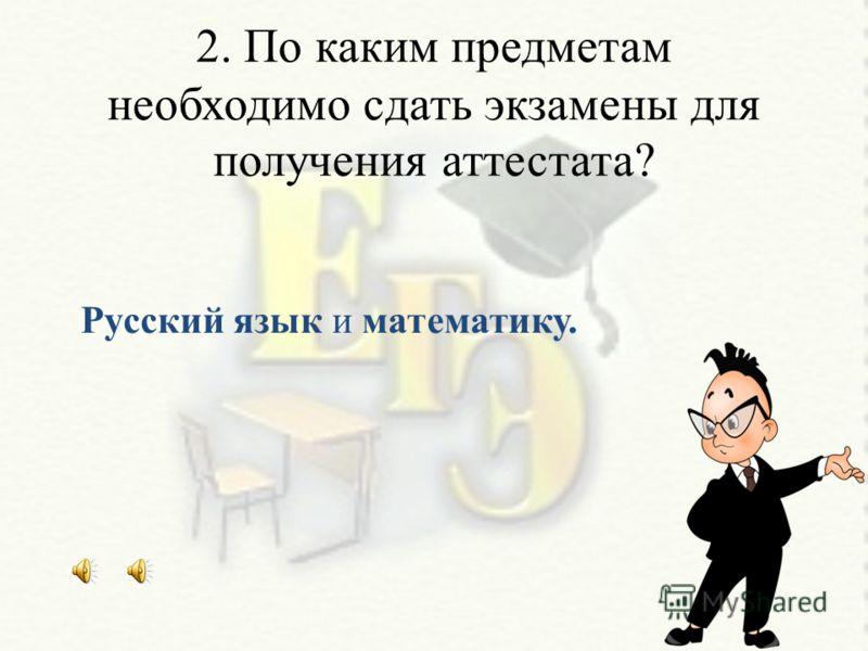 2. По каким предметам необходимо сдать экзамены для получения аттестата? Русский язык и математику.