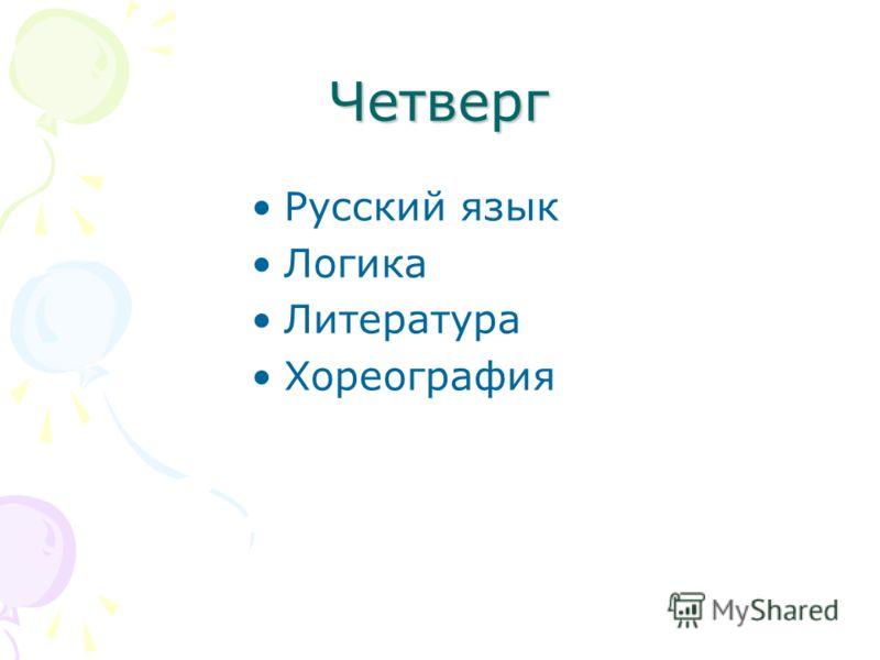Четверг Русский язык Логика Литература Хореография