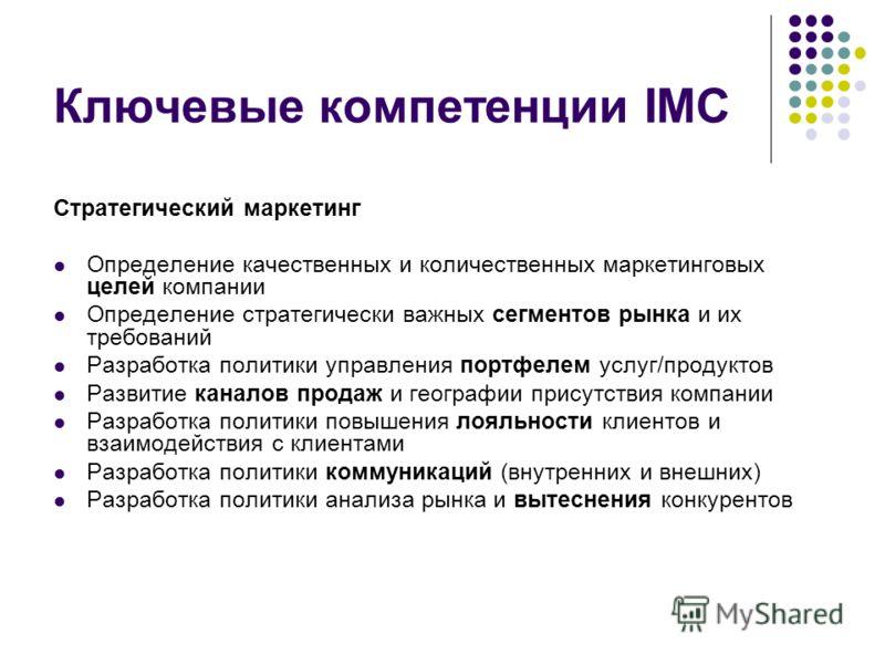 Ключевые компетенции IMC Стратегический маркетинг Определение качественных и количественных маркетинговых целей компании Определение стратегически важных сегментов рынка и их требований Разработка политики управления портфелем услуг/продуктов Развити
