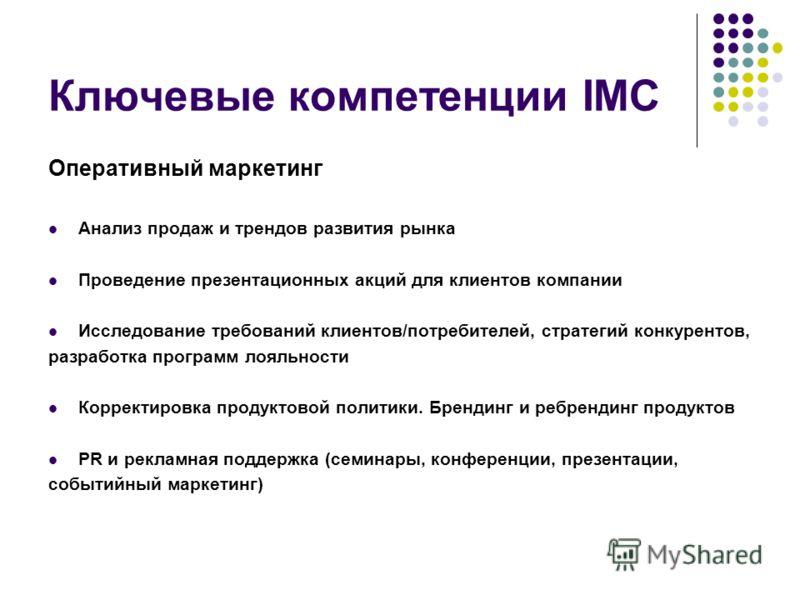 Ключевые компетенции IMC Оперативный маркетинг Анализ продаж и трендов развития рынка Проведение презентационных акций для клиентов компании Исследование требований клиентов/потребителей, стратегий конкурентов, разработка программ лояльности Корректи