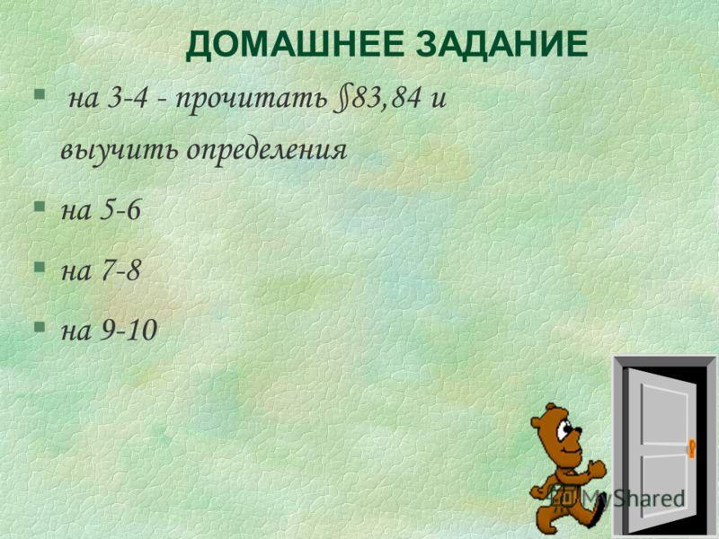 ДОМАШНЕЕ ЗАДАНИЕ § на 3-4 - прочитать §83,84 и выучить определения §на 5-6 §на 7-8 §на 9-10