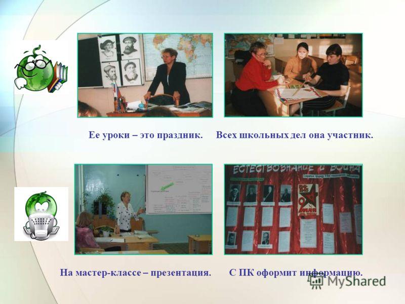 Ее уроки – это праздник.Всех школьных дел она участник. На мастер-классе – презентация.С ПК оформит информацию.