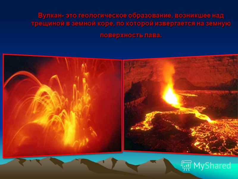 Вулкан- это геологическое образование, возникшее над трещиной в земной коре, по которой извергается на земную поверхность лава.