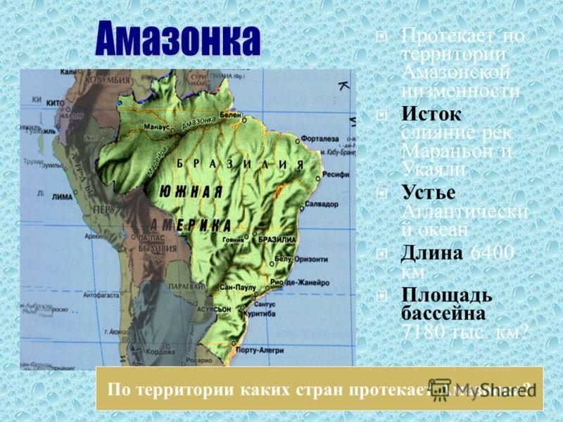 Протекает по территории Амазонской низменности Исток слияние рек Мараньон и Укаяли Устье Атлантически й океан Длина 6400 км Площадь бассейна 7180 тыс. км ? По территории каких стран протекает Амазонка?