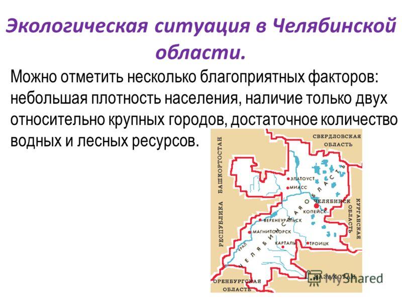 Можно отметить несколько благоприятных факторов: небольшая плотность населения, наличие только двух относительно крупных городов, достаточное количество водных и лесных ресурсов. Экологическая ситуация в Челябинской области.
