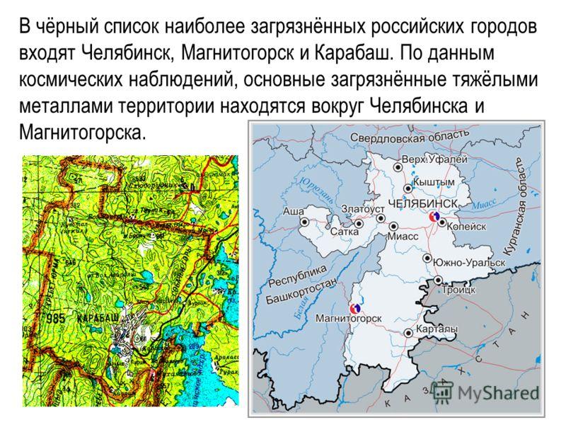 В чёрный список наиболее загрязнённых российских городов входят Челябинск, Магнитогорск и Карабаш. По данным космических наблюдений, основные загрязнённые тяжёлыми металлами территории находятся вокруг Челябинска и Магнитогорска.