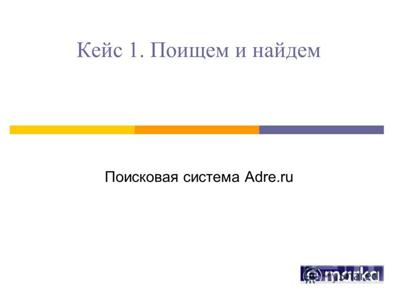 Кейс 1. Поищем и найдем Поисковая система Adre.ru