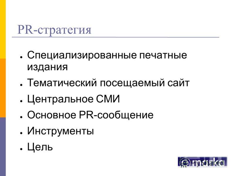 PR-стратегия Специализированные печатные издания Тематический посещаемый сайт Центральное СМИ Основное PR-сообщение Инструменты Цель
