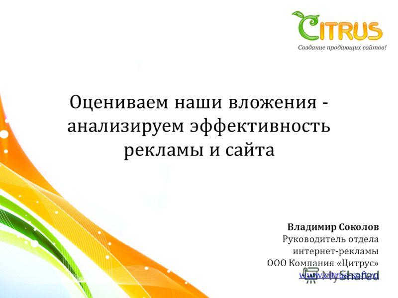 Оцениваем наши вложения - анализируем эффективность рекламы и сайта Владимир Соколов Руководитель отдела интернет-рекламы ООО Компания «Цитрус» www.citrus-soft.ru