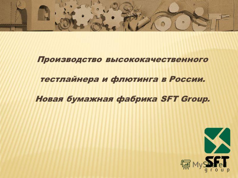 Производство высококачественного тестлайнера и флютинга в России. Новая бумажная фабрика SFT Group.