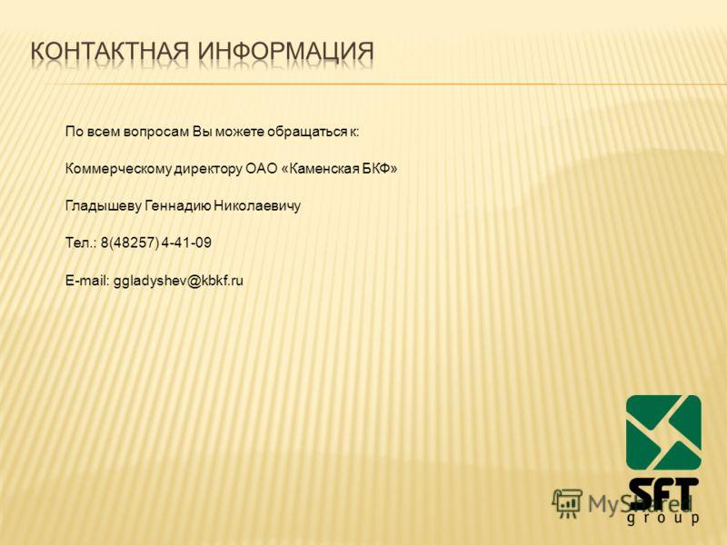 По всем вопросам Вы можете обращаться к: Коммерческому директору ОАО «Каменская БКФ» Гладышеву Геннадию Николаевичу Тел.: 8(48257) 4-41-09 Е-mail: ggladyshev@kbkf.ru